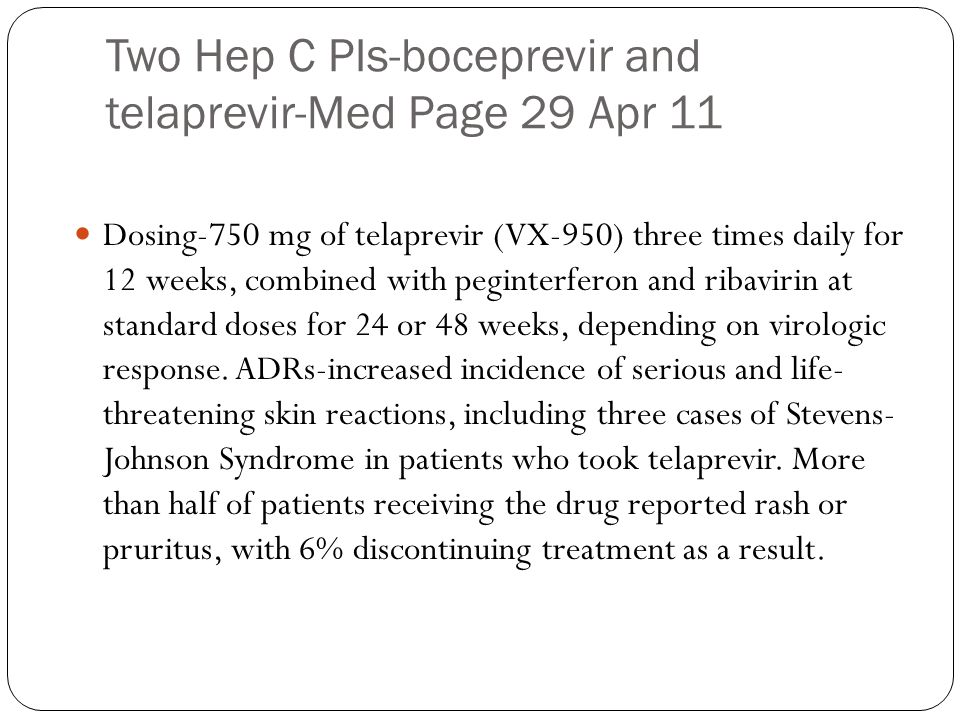 Two Hep C PIs-boceprevir and telaprevir-Med Page 29 Apr 11 Dosing-750 mg of telaprevir (VX-950) three times daily for 12 weeks, combined with peginter