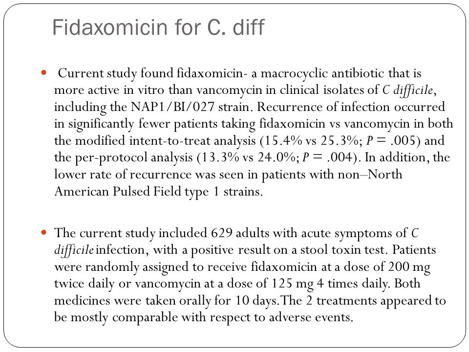 Fidaxomicin for C. diff Current study found fidaxomicin- a macrocyclic antibiotic that is more active in vitro than vancomycin in clinical isolates of