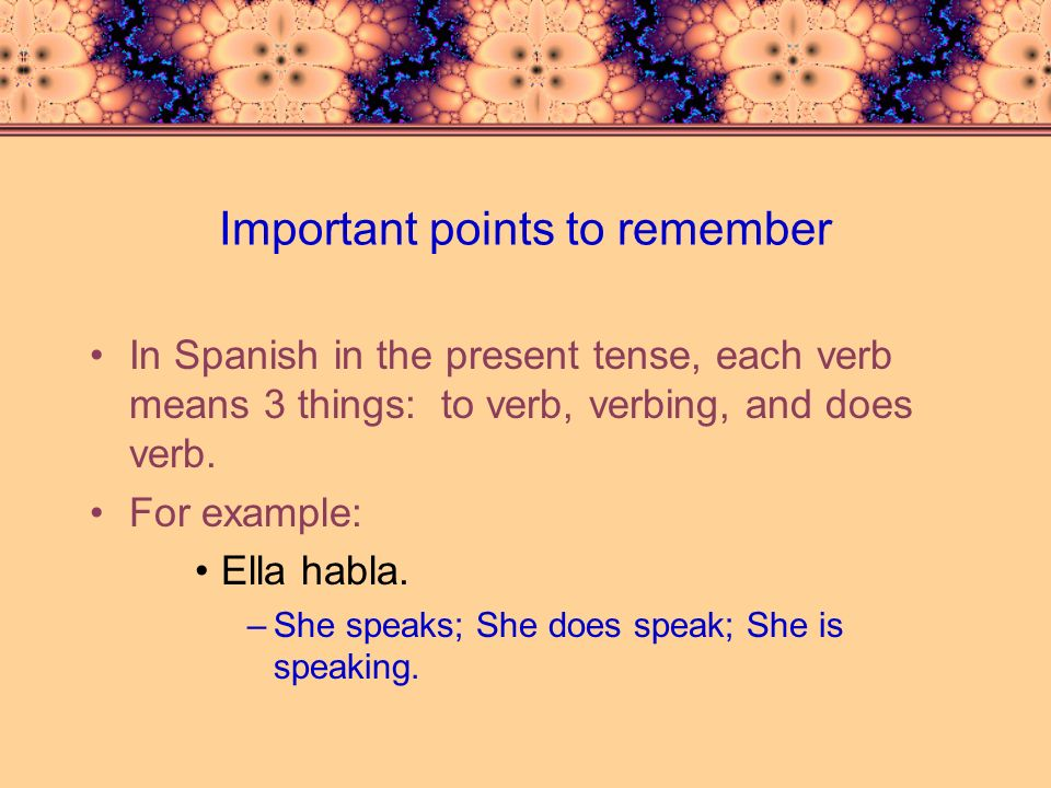 Important Points to remember (continued) It is important to pay attention to the number of subjects that you have, in order to choose the right ending: –For example: Miguel y Enrique hablan español.