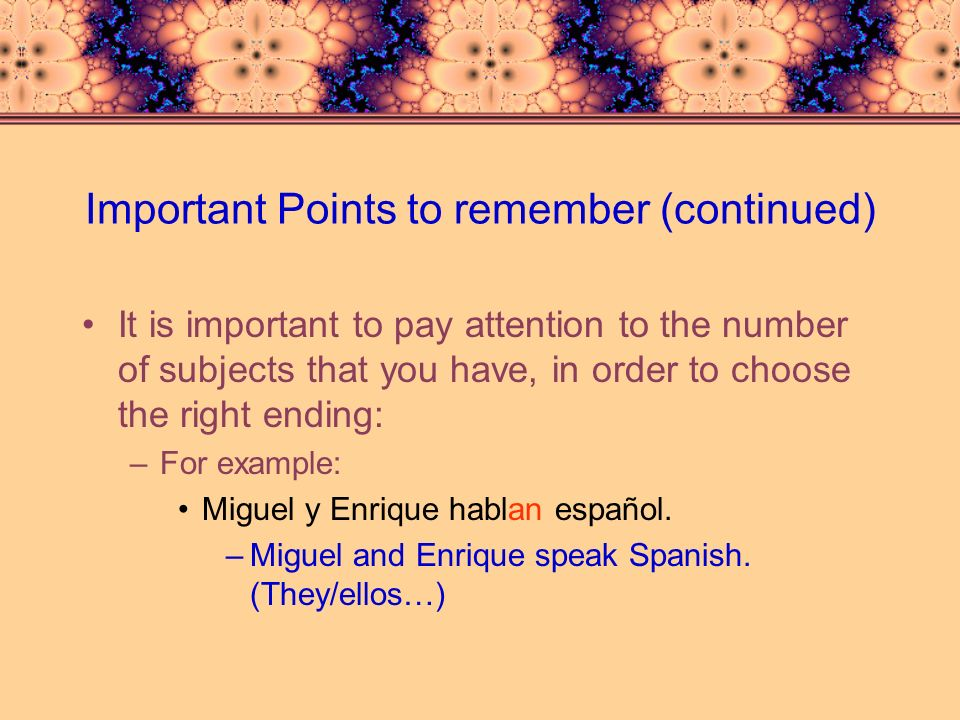 Important points to remember (continued) Whenever Yo is used with another subject in a sentence, the verb form used must always be the nosotros form: –Example: Teresa y yo visitamos la playa.