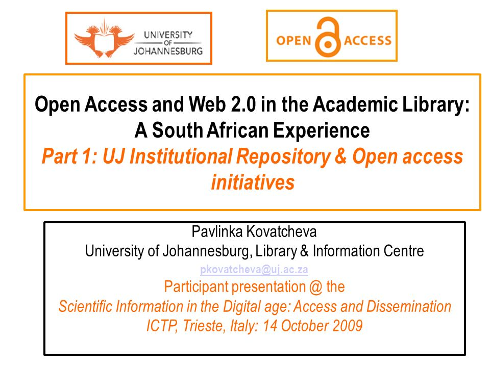 Open Access and Web 2.0 in the Academic Library: A South African Experience Part 1: UJ Institutional Repository & Open access initiatives Pavlinka Kovatcheva University of Johannesburg, Library & Information Centre pkovatcheva@uj.ac.za Participant presentation @ the Scientific Information in the Digital age: Access and Dissemination ICTP, Trieste, Italy: 14 October 2009