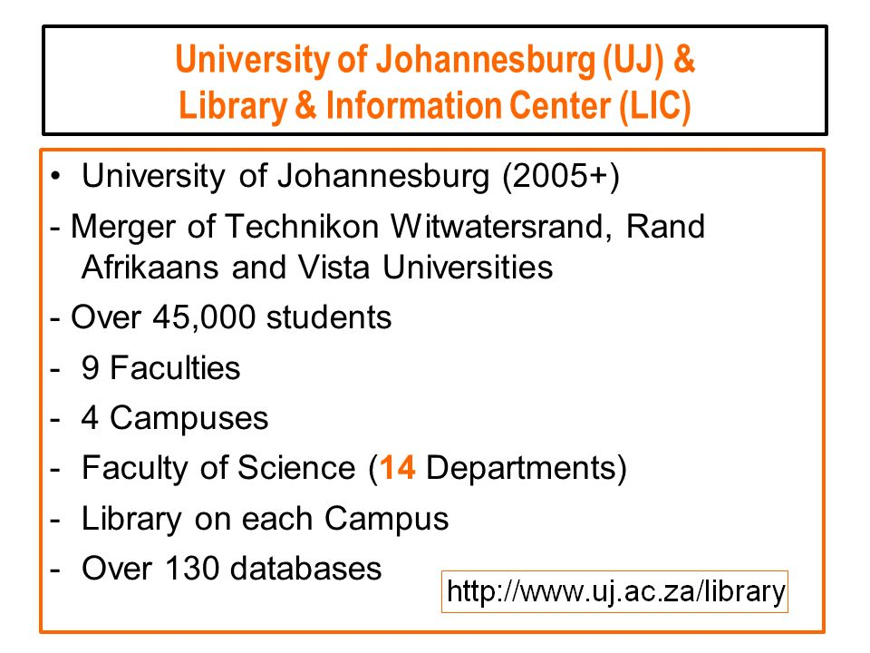 University of Johannesburg (UJ) & Library & Information Center (LIC) University of Johannesburg (2005+) - Merger of Technikon Witwatersrand, Rand Afrikaans and Vista Universities - Over 45,000 students -9 Faculties -4 Campuses -Faculty of Science (14 Departments) -Library on each Campus -Over 130 databases