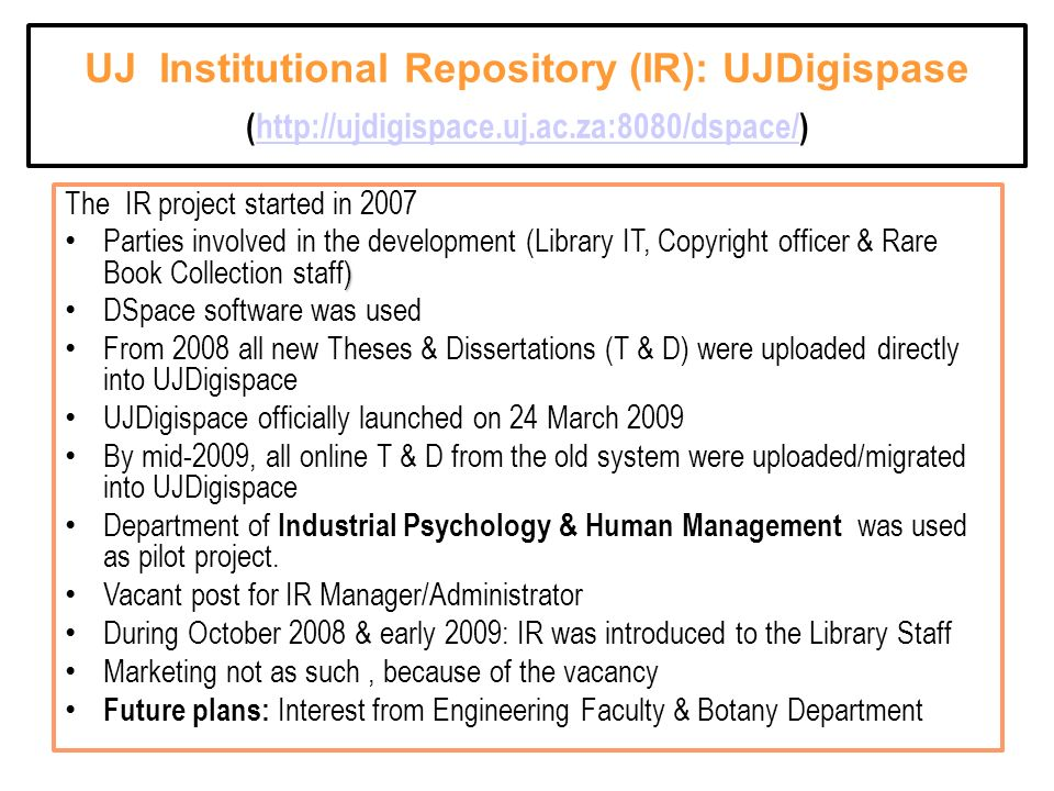 UJ Institutional Repository (IR): UJDigispase (http://ujdigispace.uj.ac.za:8080/dspace/)http://ujdigispace.uj.ac.za:8080/dspace/ The IR project started in 2007 ) Parties involved in the development (Library IT, Copyright officer & Rare Book Collection staff) DSpace software was used From 2008 all new Theses & Dissertations (T & D) were uploaded directly into UJDigispace UJDigispace officially launched on 24 March 2009 By mid-2009, all online T & D from the old system were uploaded/migrated into UJDigispace Department of Industrial Psychology & Human Management was used as pilot project.