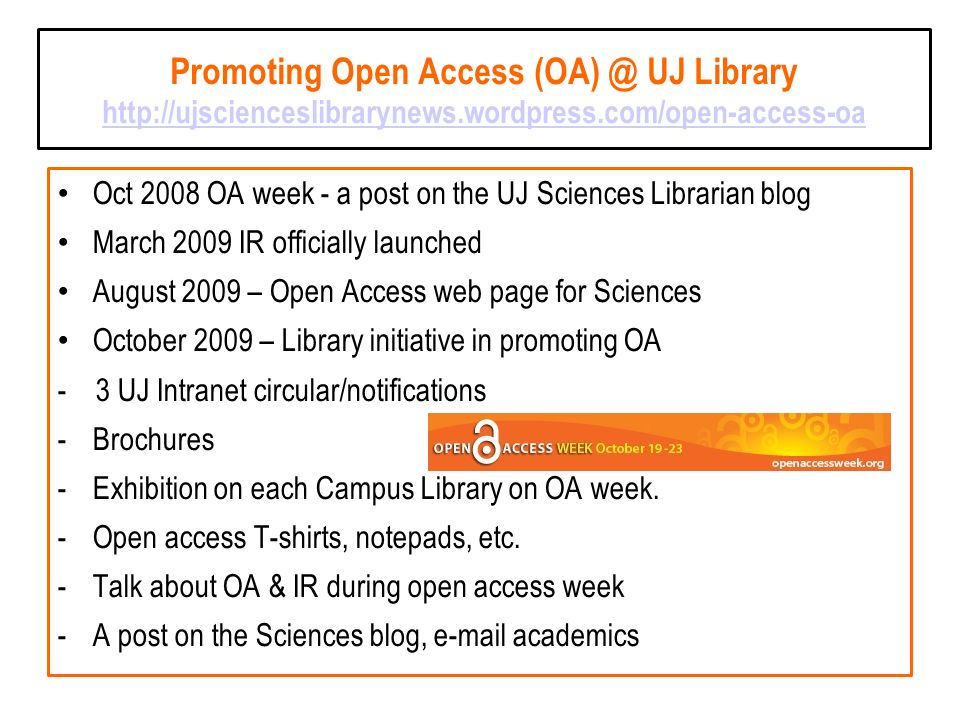 Promoting Open Access (OA) @ UJ Library http://ujscienceslibrarynews.wordpress.com/open-access-oa http://ujscienceslibrarynews.wordpress.com/open-access-oa Oct 2008 OA week - a post on the UJ Sciences Librarian blog March 2009 IR officially launched August 2009 – Open Access web page for Sciences October 2009 – Library initiative in promoting OA - 3 UJ Intranet circular/notifications -Brochures -Exhibition on each Campus Library on OA week.