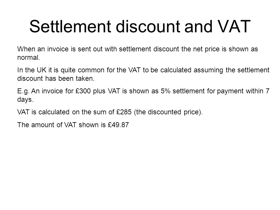 Settlement discount and VAT When an invoice is sent out with settlement discount the net price is shown as normal. In the UK it is quite common for th