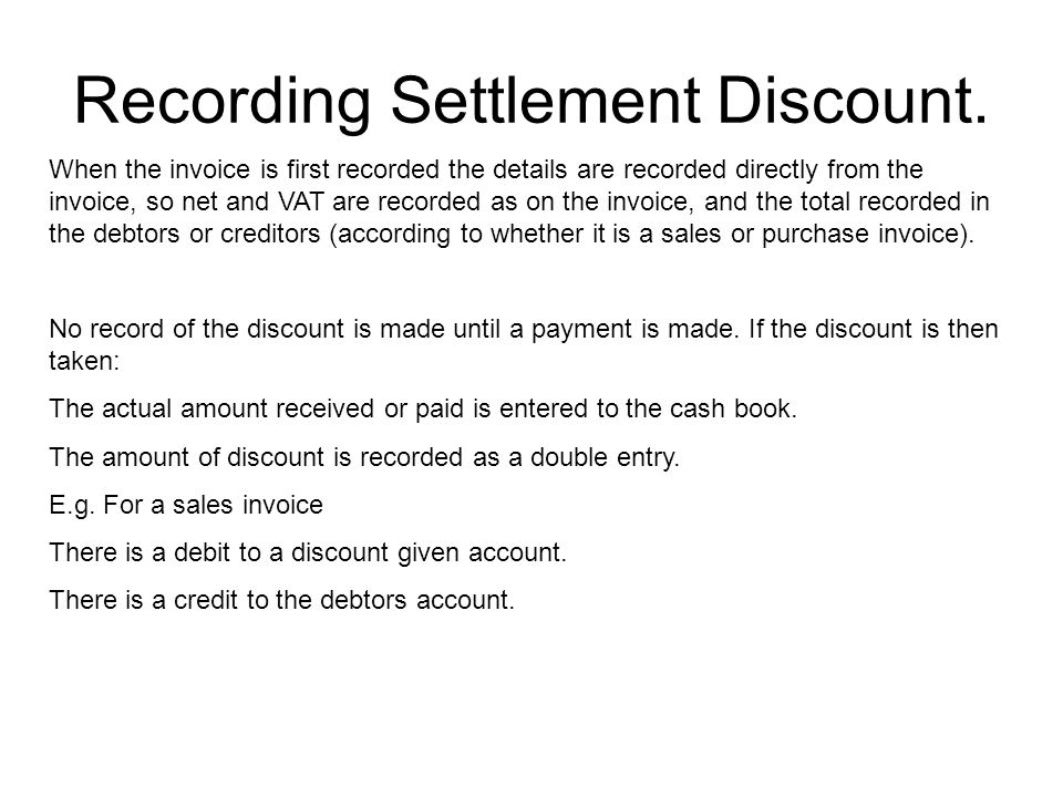 Recording Settlement Discount. When the invoice is first recorded the details are recorded directly from the invoice, so net and VAT are recorded as o