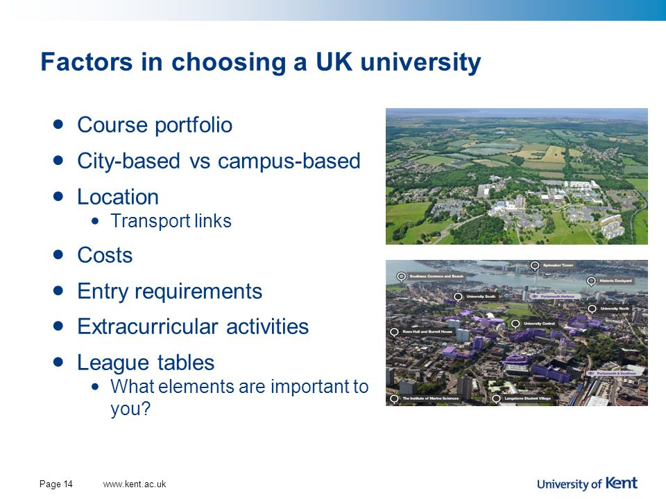 Factors in choosing a UK university Course portfolio City-based vs campus-based Location Transport links Costs Entry requirements Extracurricular acti