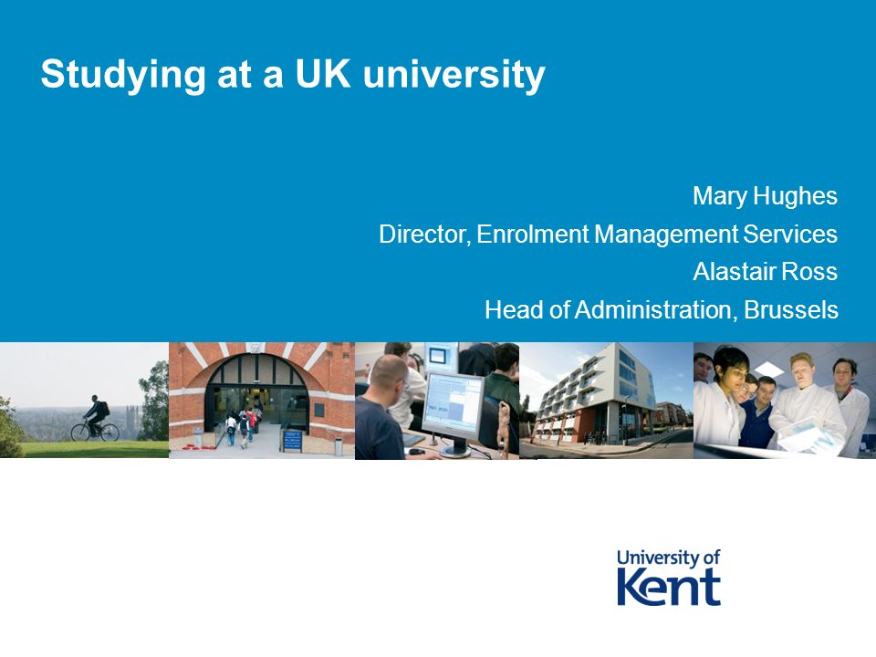 Studying at a UK university Mary Hughes Director, Enrolment Management Services Alastair Ross Head of Administration, Brussels