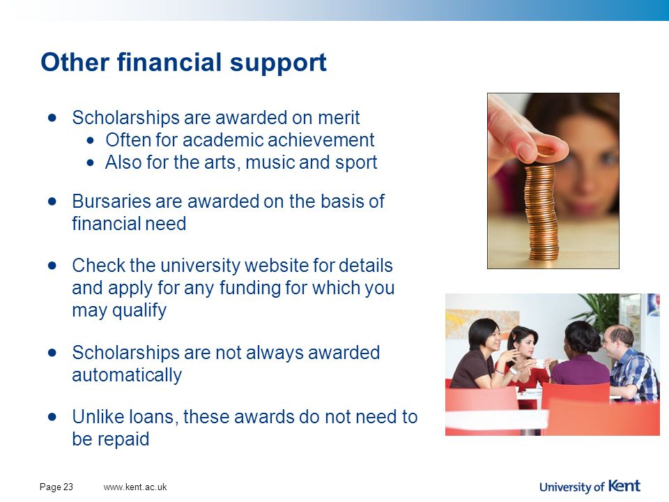 Other financial support Scholarships are awarded on merit Often for academic achievement Also for the arts, music and sport Bursaries are awarded on t