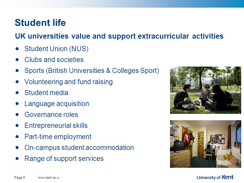 Student living Most UK universities provide student accommodation, often guaranteed for first year students Variety of options: Catered, part-catered or self-catered En-suite or shared facilities In town or central campus Common rooms, dining halls, bars and cafés Student committees for coordinating social activities and advocacy role www.kent.ac.ukPage 10