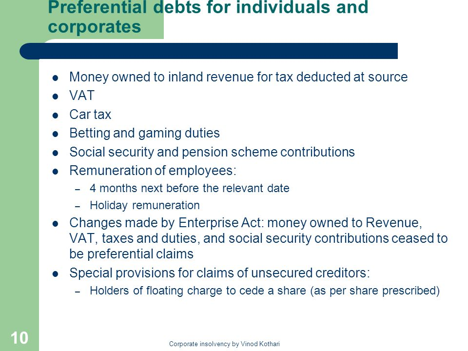 Corporate insolvency by Vinod Kothari 10 Preferential debts for individuals and corporates Money owned to inland revenue for tax deducted at source VAT Car tax Betting and gaming duties Social security and pension scheme contributions Remuneration of employees: – 4 months next before the relevant date – Holiday remuneration Changes made by Enterprise Act: money owned to Revenue, VAT, taxes and duties, and social security contributions ceased to be preferential claims Special provisions for claims of unsecured creditors: – Holders of floating charge to cede a share (as per share prescribed)
