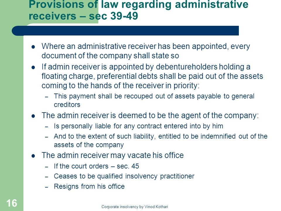 Corporate insolvency by Vinod Kothari 16 Provisions of law regarding administrative receivers – sec Where an administrative receiver has been appointed, every document of the company shall state so If admin receiver is appointed by debentureholders holding a floating charge, preferential debts shall be paid out of the assets coming to the hands of the receiver in priority: – This payment shall be recouped out of assets payable to general creditors The admin receiver is deemed to be the agent of the company: – Is personally liable for any contract entered into by him – And to the extent of such liability, entitled to be indemnified out of the assets of the company The admin receiver may vacate his office – If the court orders – sec.