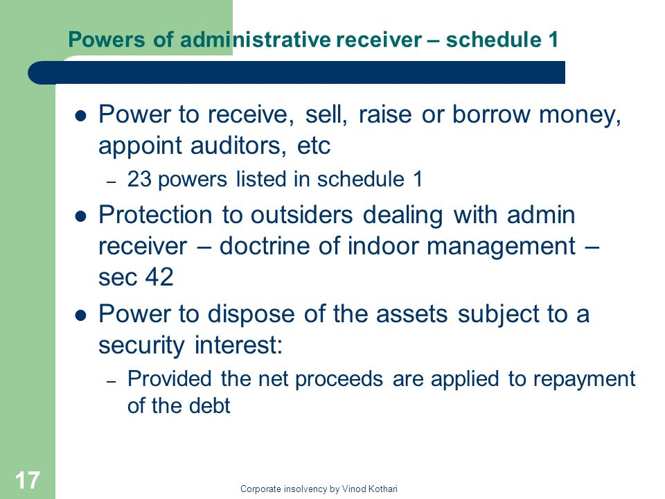 Corporate insolvency by Vinod Kothari 17 Powers of administrative receiver – schedule 1 Power to receive, sell, raise or borrow money, appoint auditors, etc – 23 powers listed in schedule 1 Protection to outsiders dealing with admin receiver – doctrine of indoor management – sec 42 Power to dispose of the assets subject to a security interest: – Provided the net proceeds are applied to repayment of the debt