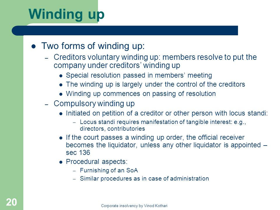Corporate insolvency by Vinod Kothari 20 Winding up Two forms of winding up: – Creditors voluntary winding up: members resolve to put the company under creditors winding up Special resolution passed in members meeting The winding up is largely under the control of the creditors Winding up commences on passing of resolution – Compulsory winding up Initiated on petition of a creditor or other person with locus standi: – Locus standi requires manifestation of tangible interest: e.g., directors, contributories If the court passes a winding up order, the official receiver becomes the liquidator, unless any other liquidator is appointed – sec 136 Procedural aspects: – Furnishing of an SoA – Similar procedures as in case of administration