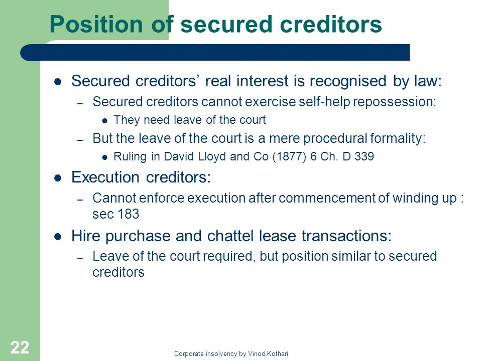 Corporate insolvency by Vinod Kothari 22 Position of secured creditors Secured creditors real interest is recognised by law: – Secured creditors cannot exercise self-help repossession: They need leave of the court – But the leave of the court is a mere procedural formality: Ruling in David Lloyd and Co (1877) 6 Ch.