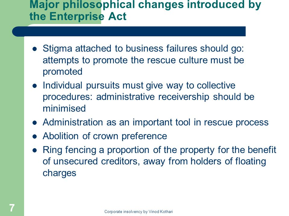 Corporate insolvency by Vinod Kothari 7 Major philosophical changes introduced by the Enterprise Act Stigma attached to business failures should go: attempts to promote the rescue culture must be promoted Individual pursuits must give way to collective procedures: administrative receivership should be minimised Administration as an important tool in rescue process Abolition of crown preference Ring fencing a proportion of the property for the benefit of unsecured creditors, away from holders of floating charges
