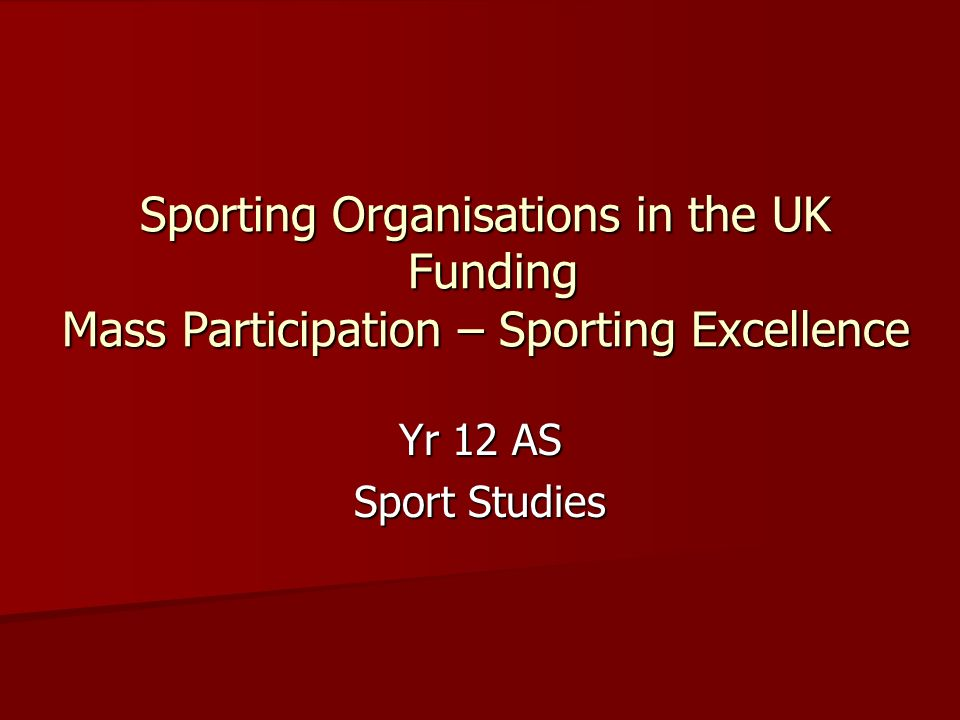 Sporting Organisations in the UK Funding Mass Participation – Sporting Excellence Yr 12 AS Sport Studies