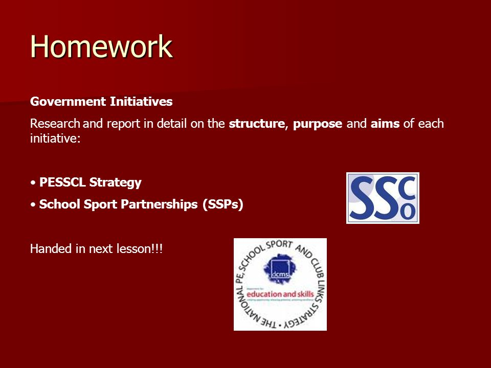 Homework Government Initiatives Research and report in detail on the structure, purpose and aims of each initiative: PESSCL Strategy School Sport Part
