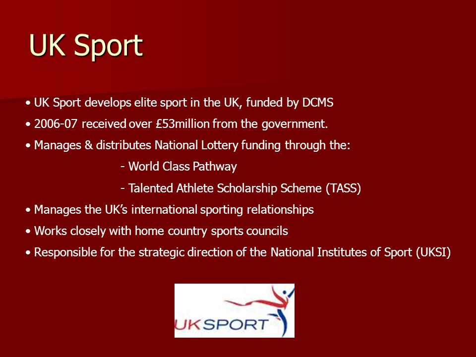 UK Sport UK Sport develops elite sport in the UK, funded by DCMS 2006-07 received over £53million from the government. Manages & distributes National
