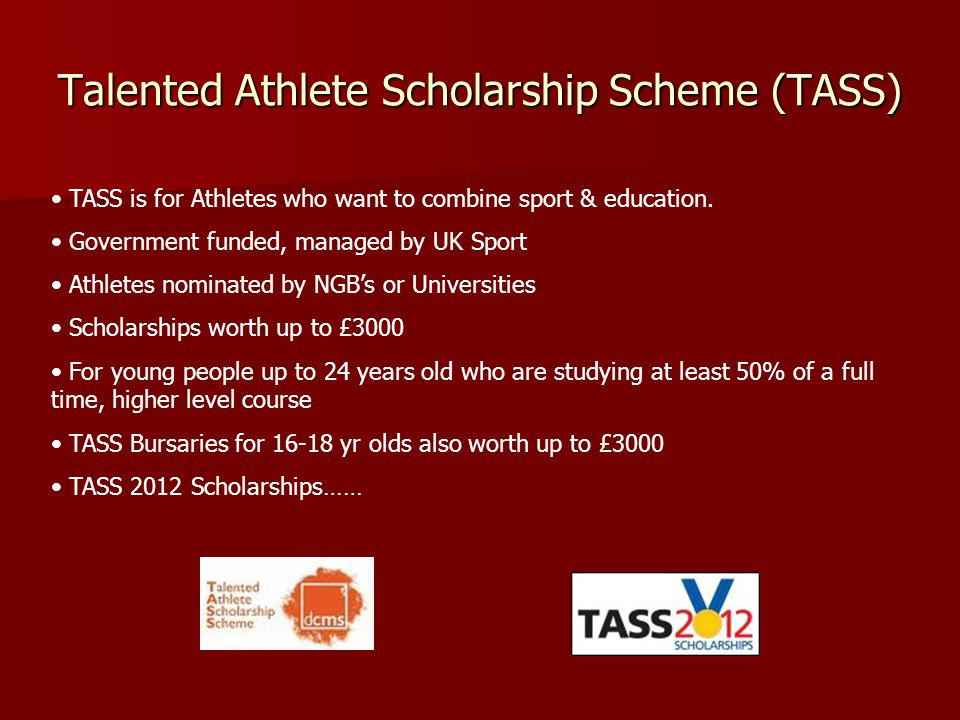 Talented Athlete Scholarship Scheme (TASS) TASS is for Athletes who want to combine sport & education. Government funded, managed by UK Sport Athletes