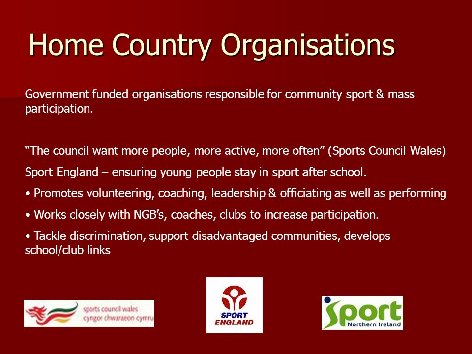 Home Country Organisations Government funded organisations responsible for community sport & mass participation. The council want more people, more ac