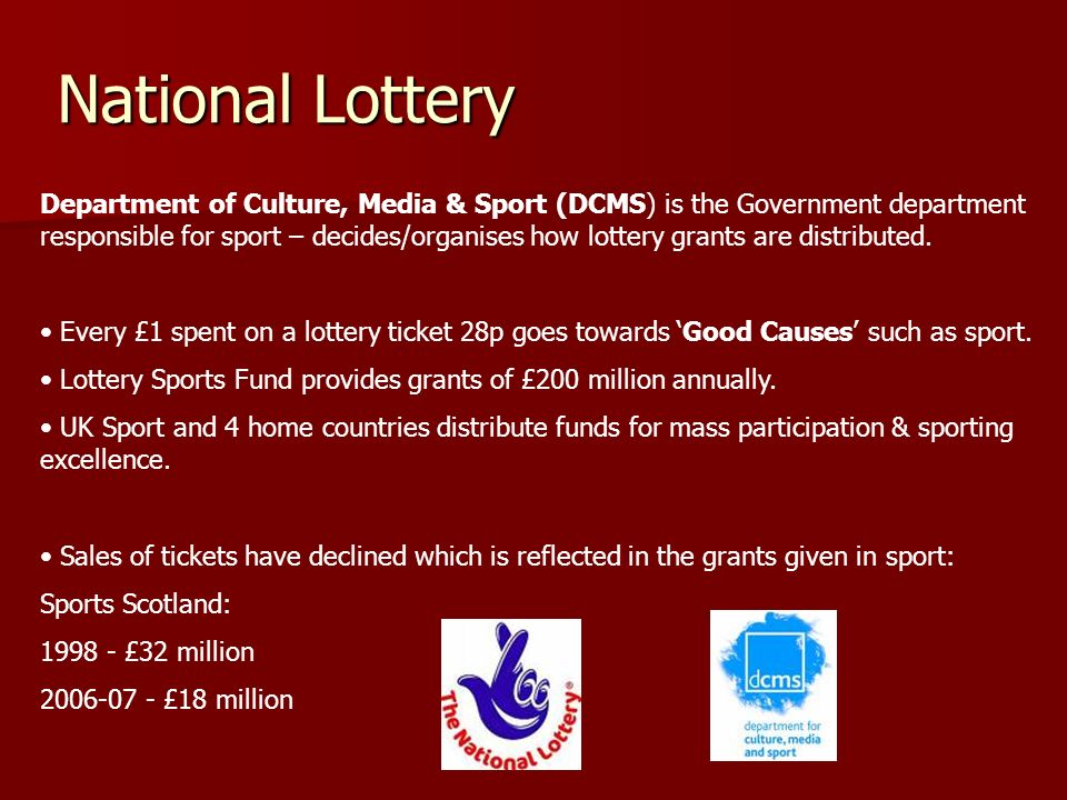 National Lottery Department of Culture, Media & Sport (DCMS) is the Government department responsible for sport – decides/organises how lottery grants