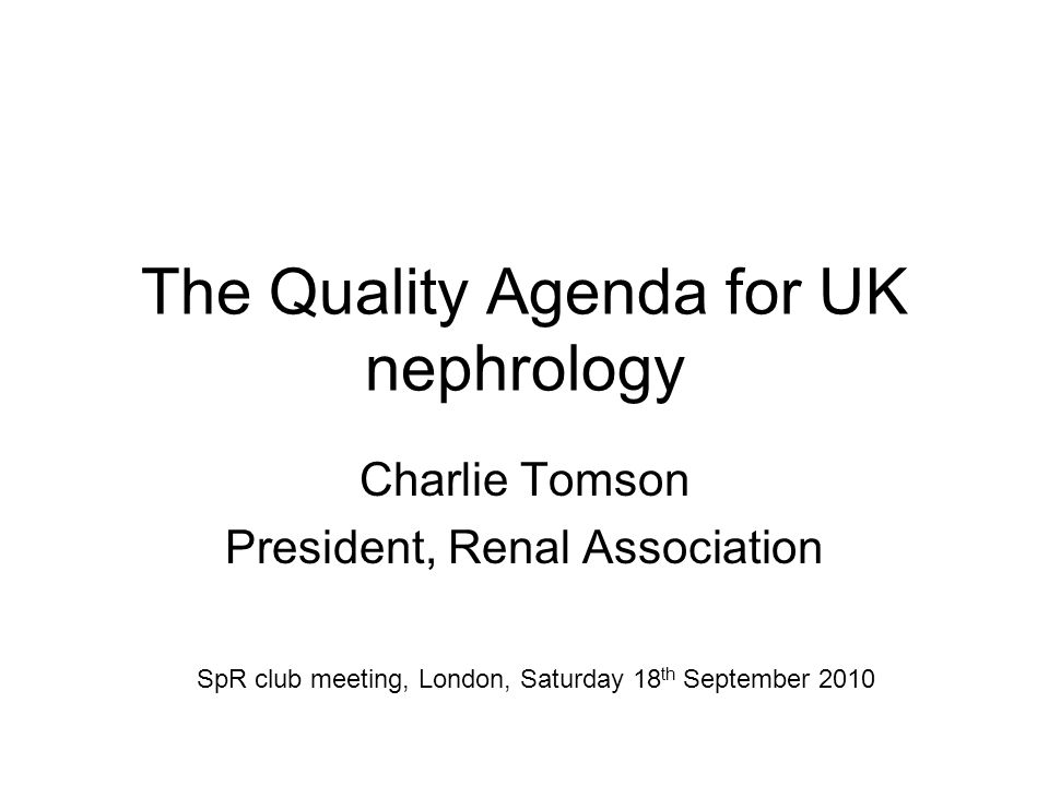 The Quality Agenda for UK nephrology Charlie Tomson President, Renal Association SpR club meeting, London, Saturday 18 th September 2010