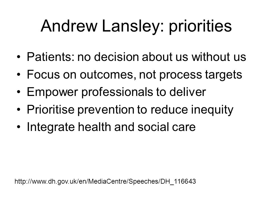 Andrew Lansley: priorities Patients: no decision about us without us Focus on outcomes, not process targets Empower professionals to deliver Prioritis
