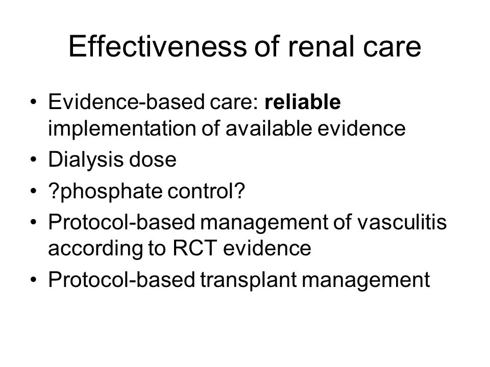 Effectiveness of renal care Evidence-based care: reliable implementation of available evidence Dialysis dose ?phosphate control.