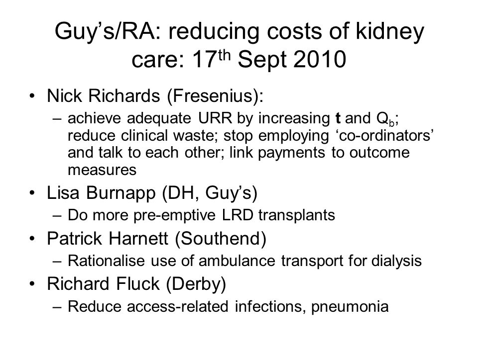 Guys/RA: reducing costs of kidney care: 17 th Sept 2010 Nick Richards (Fresenius): –achieve adequate URR by increasing t and Q b ; reduce clinical was