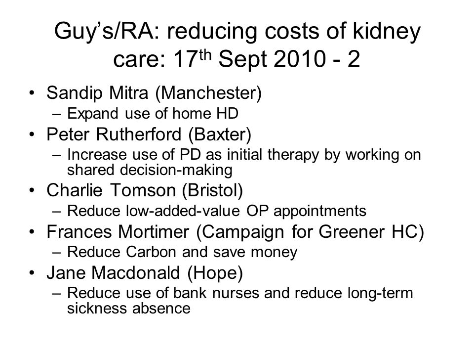 Guys/RA: reducing costs of kidney care: 17 th Sept 2010 - 2 Sandip Mitra (Manchester) –Expand use of home HD Peter Rutherford (Baxter) –Increase use of PD as initial therapy by working on shared decision-making Charlie Tomson (Bristol) –Reduce low-added-value OP appointments Frances Mortimer (Campaign for Greener HC) –Reduce Carbon and save money Jane Macdonald (Hope) –Reduce use of bank nurses and reduce long-term sickness absence