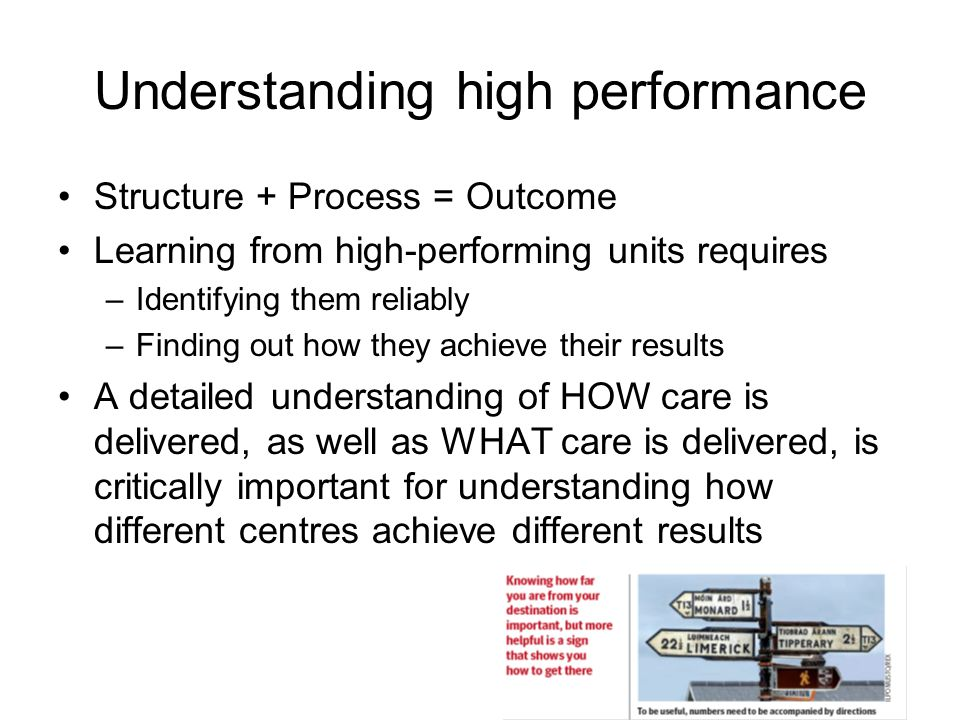 Understanding high performance Structure + Process = Outcome Learning from high-performing units requires –Identifying them reliably –Finding out how they achieve their results A detailed understanding of HOW care is delivered, as well as WHAT care is delivered, is critically important for understanding how different centres achieve different results