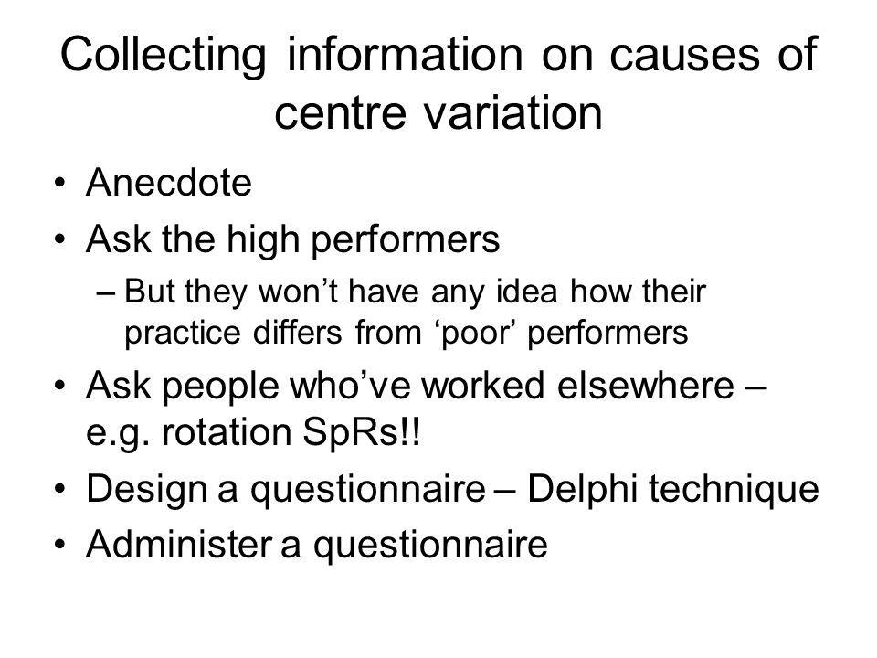 Collecting information on causes of centre variation Anecdote Ask the high performers –But they wont have any idea how their practice differs from poor performers Ask people whove worked elsewhere – e.g.
