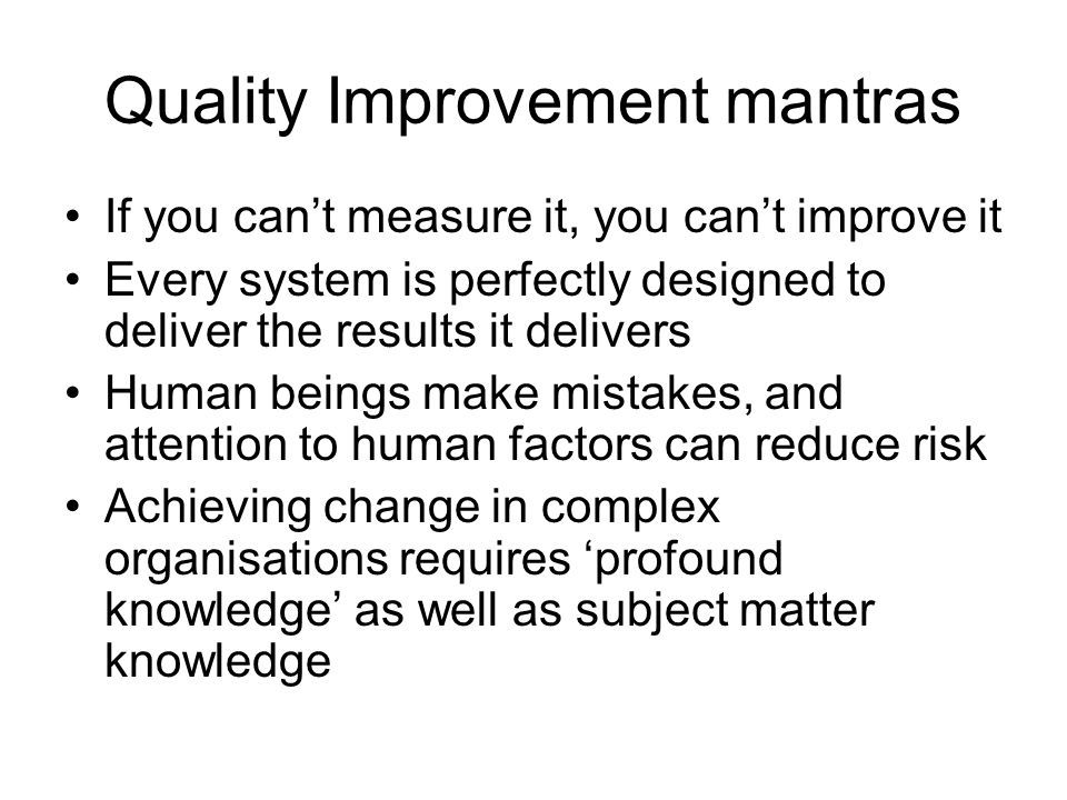 Quality Improvement mantras If you cant measure it, you cant improve it Every system is perfectly designed to deliver the results it delivers Human beings make mistakes, and attention to human factors can reduce risk Achieving change in complex organisations requires profound knowledge as well as subject matter knowledge