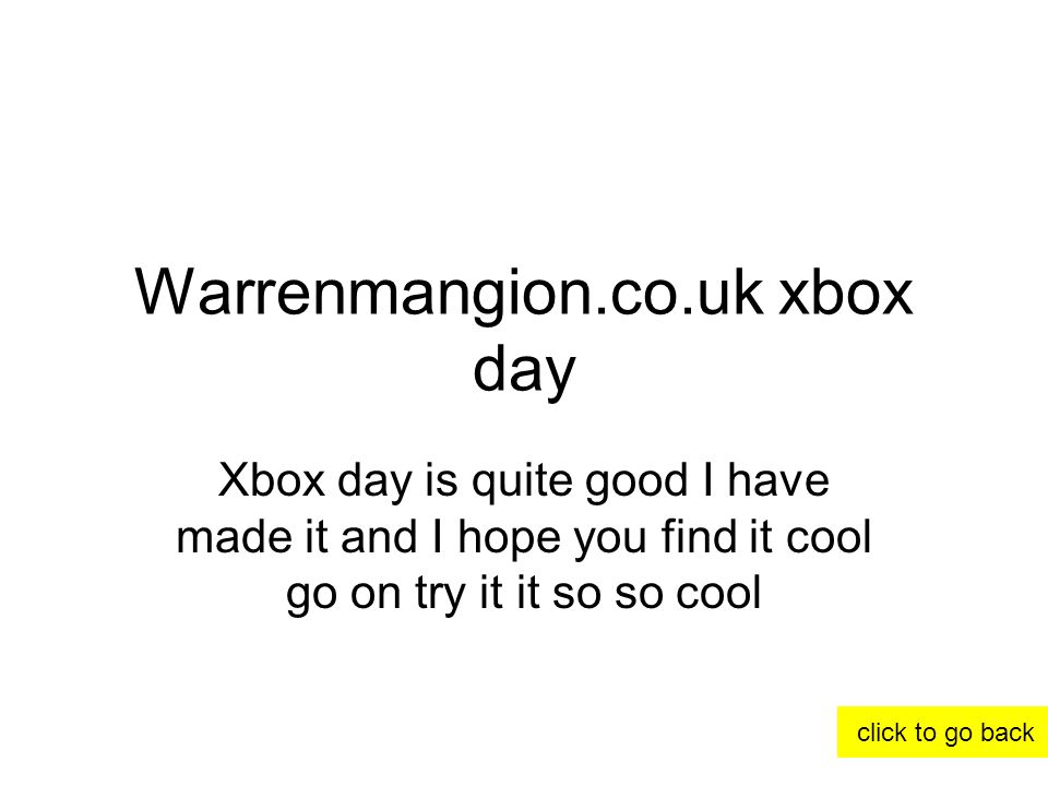 Warrenmangion.co.uk xbox day Xbox day is quite good I have made it and I hope you find it cool go on try it it so so cool click to go back