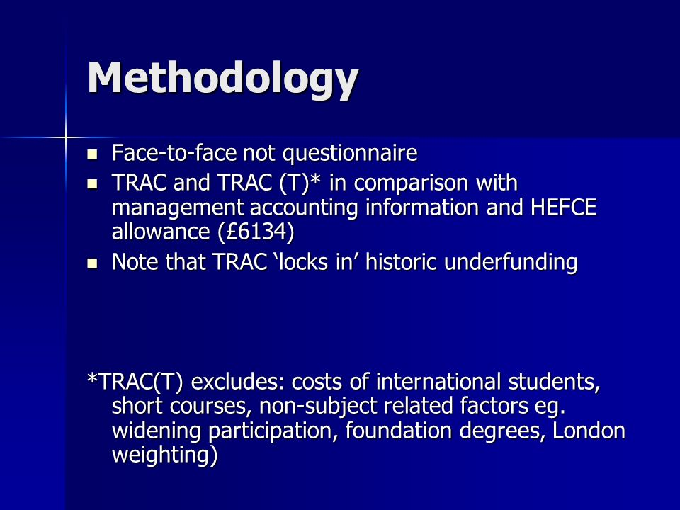Methodology Face-to-face not questionnaire Face-to-face not questionnaire TRAC and TRAC (T)* in comparison with management accounting information and HEFCE allowance (£6134) TRAC and TRAC (T)* in comparison with management accounting information and HEFCE allowance (£6134) Note that TRAC locks in historic underfunding Note that TRAC locks in historic underfunding *TRAC(T) excludes: costs of international students, short courses, non-subject related factors eg.