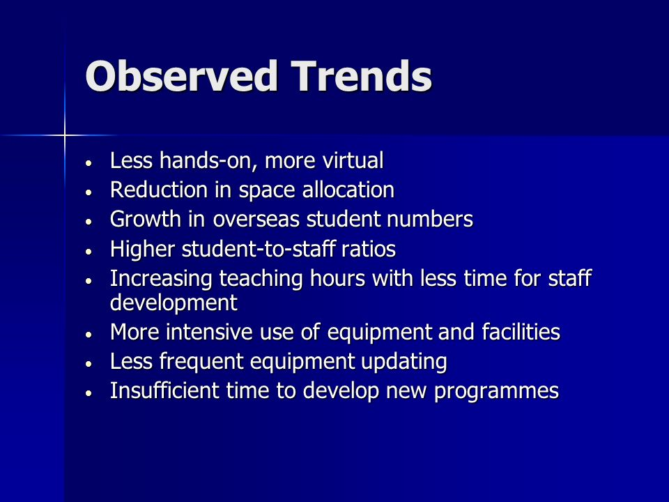 Observed Trends Less hands-on, more virtual Less hands-on, more virtual Reduction in space allocation Reduction in space allocation Growth in overseas student numbers Growth in overseas student numbers Higher student-to-staff ratios Higher student-to-staff ratios Increasing teaching hours with less time for staff development Increasing teaching hours with less time for staff development More intensive use of equipment and facilities More intensive use of equipment and facilities Less frequent equipment updating Less frequent equipment updating Insufficient time to develop new programmes Insufficient time to develop new programmes