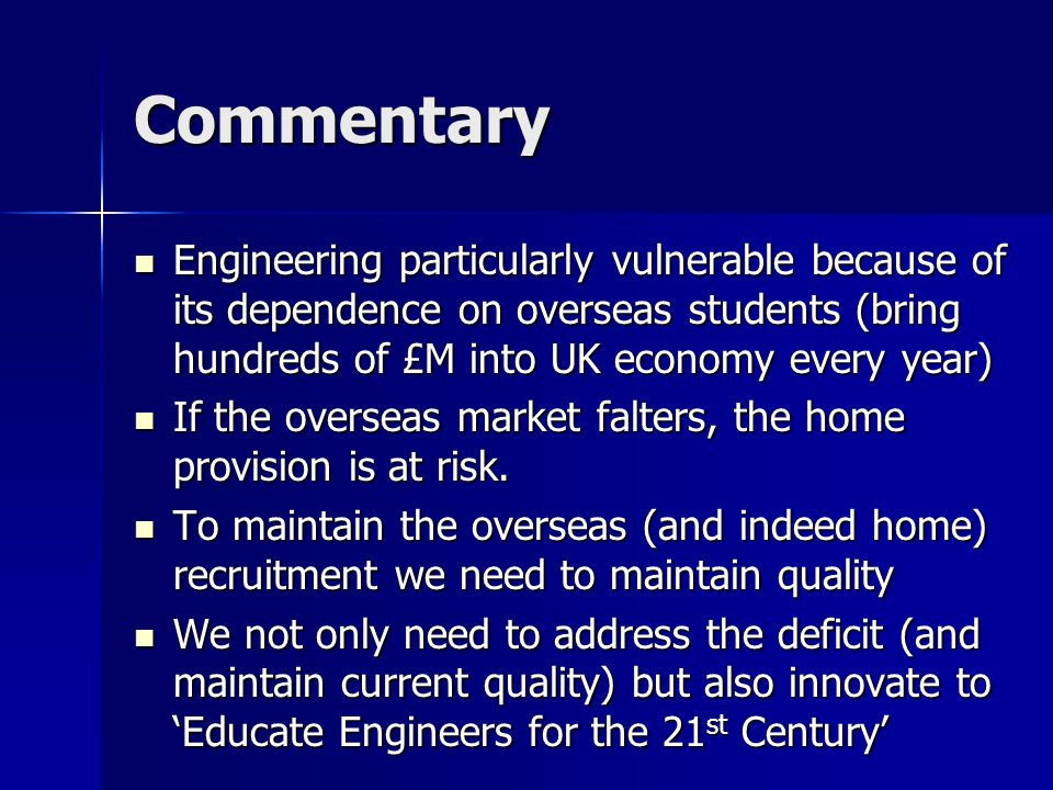 Commentary Engineering particularly vulnerable because of its dependence on overseas students (bring hundreds of £M into UK economy every year) Engineering particularly vulnerable because of its dependence on overseas students (bring hundreds of £M into UK economy every year) If the overseas market falters, the home provision is at risk.