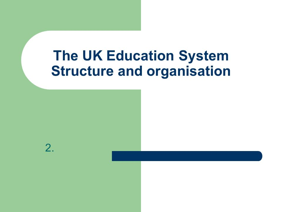 The UK Education System Structure and organisation 2.