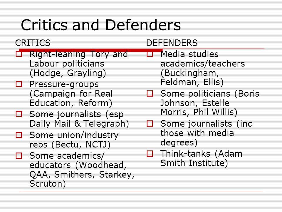 Critics and Defenders CRITICS Right-leaning Tory and Labour politicians (Hodge, Grayling) Pressure-groups (Campaign for Real Education, Reform) Some journalists (esp Daily Mail & Telegraph) Some union/industry reps (Bectu, NCTJ) Some academics/ educators (Woodhead, QAA, Smithers, Starkey, Scruton) DEFENDERS Media studies academics/teachers (Buckingham, Feldman, Ellis) Some politicians (Boris Johnson, Estelle Morris, Phil Willis) Some journalists (inc those with media degrees) Think-tanks (Adam Smith Institute)