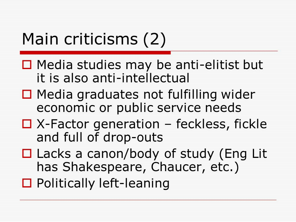 Main criticisms (2) Media studies may be anti-elitist but it is also anti-intellectual Media graduates not fulfilling wider economic or public service needs X-Factor generation – feckless, fickle and full of drop-outs Lacks a canon/body of study (Eng Lit has Shakespeare, Chaucer, etc.) Politically left-leaning