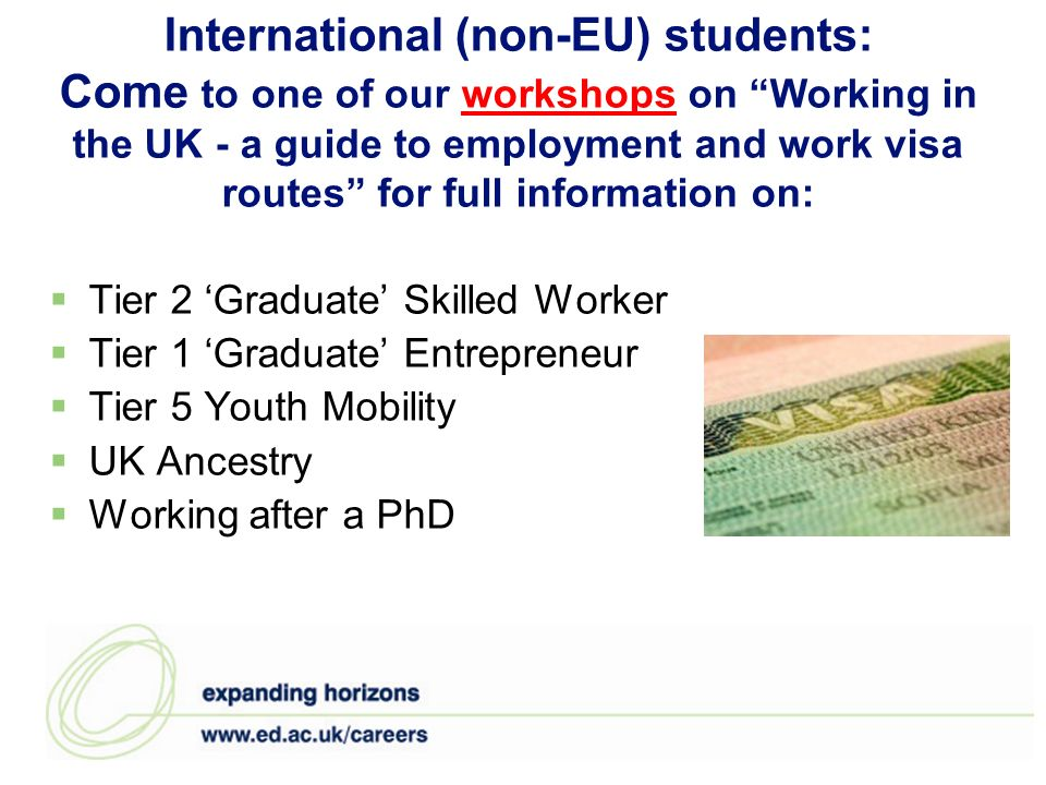 International (non-EU) students: Come to one of our workshops on Working in the UK - a guide to employment and work visa routes for full information on:workshops Tier 2 Graduate Skilled Worker Tier 1 Graduate Entrepreneur Tier 5 Youth Mobility UK Ancestry Working after a PhD