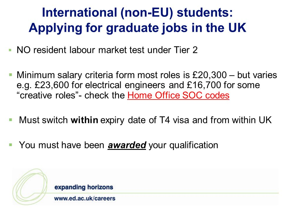 International (non-EU) students: Applying for graduate jobs in the UK NO resident labour market test under Tier 2 Minimum salary criteria form most roles is £20,300 – but varies e.g.