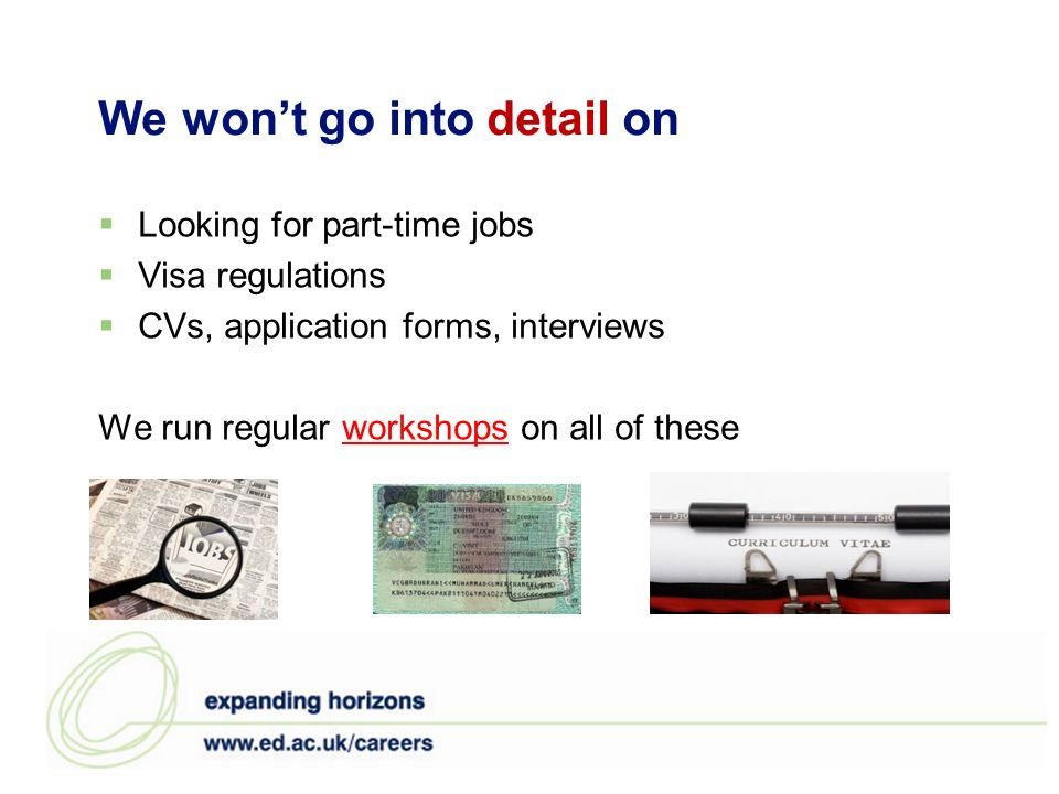 We wont go into detail on Looking for part-time jobs Visa regulations CVs, application forms, interviews We run regular workshops on all of theseworks