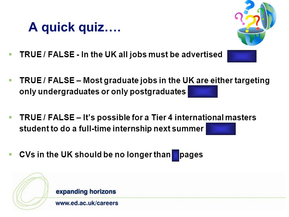 A quick quiz…. TRUE / FALSE - In the UK all jobs must be advertised FALSE TRUE / FALSE – Most graduate jobs in the UK are either targeting only underg