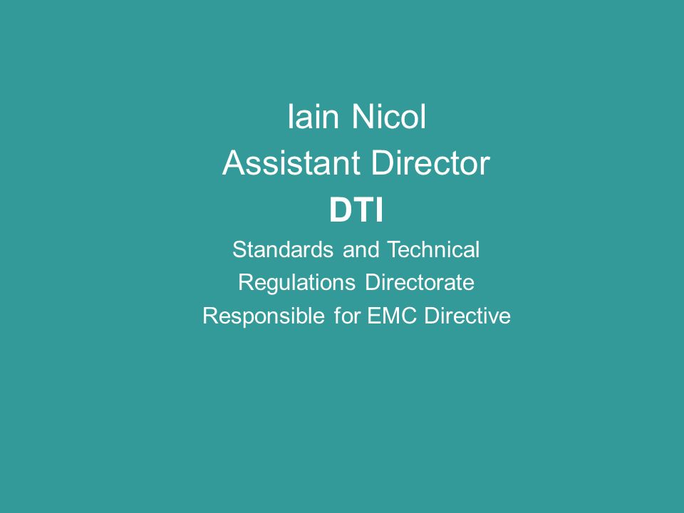 Iain Nicol Assistant Director DTI Standards and Technical Regulations Directorate Responsible for EMC Directive