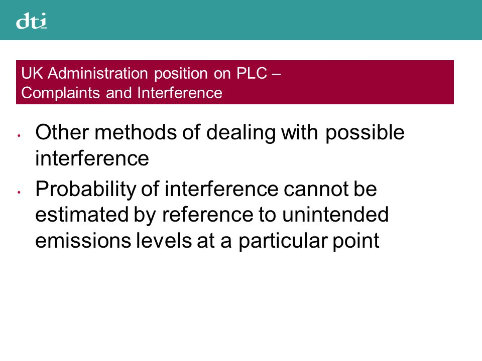 UK Administration position on PLC – Complaints and Interference Other methods of dealing with possible interference Probability of interference cannot be estimated by reference to unintended emissions levels at a particular point