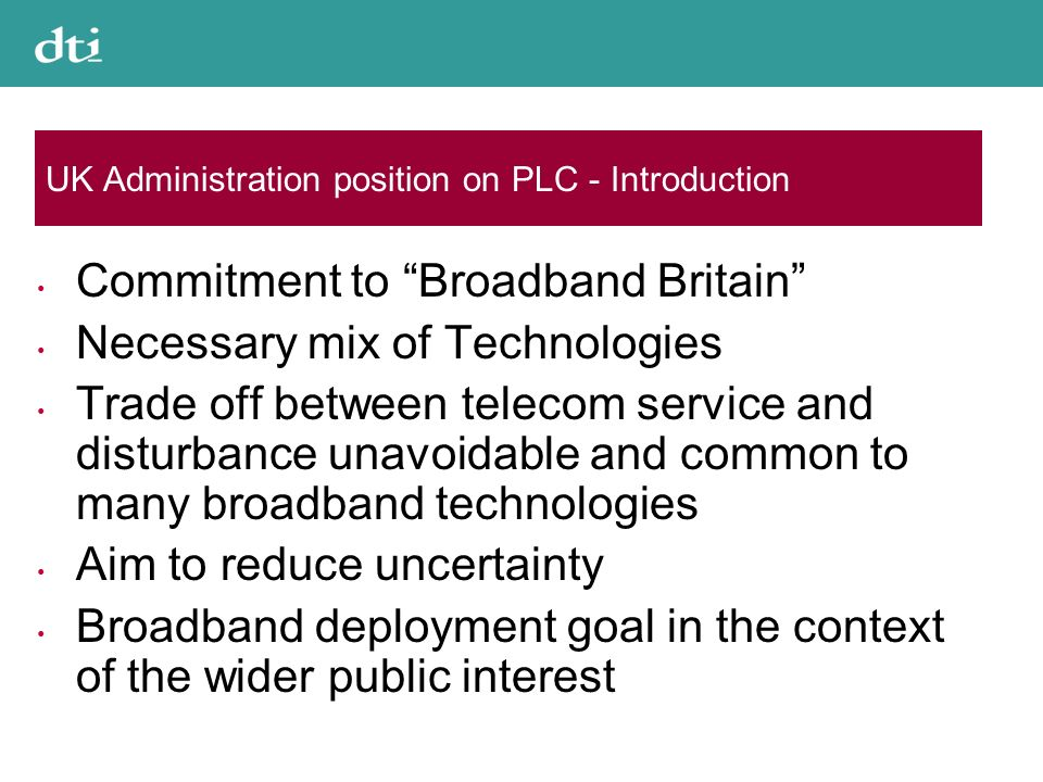 UK Administration position on PLC - Introduction Commitment to Broadband Britain Necessary mix of Technologies Trade off between telecom service and disturbance unavoidable and common to many broadband technologies Aim to reduce uncertainty Broadband deployment goal in the context of the wider public interest