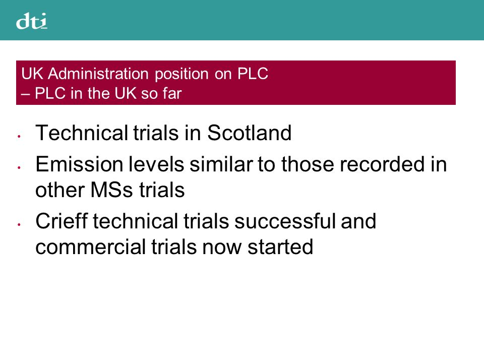 UK Administration position on PLC – PLC in the UK so far Technical trials in Scotland Emission levels similar to those recorded in other MSs trials Crieff technical trials successful and commercial trials now started