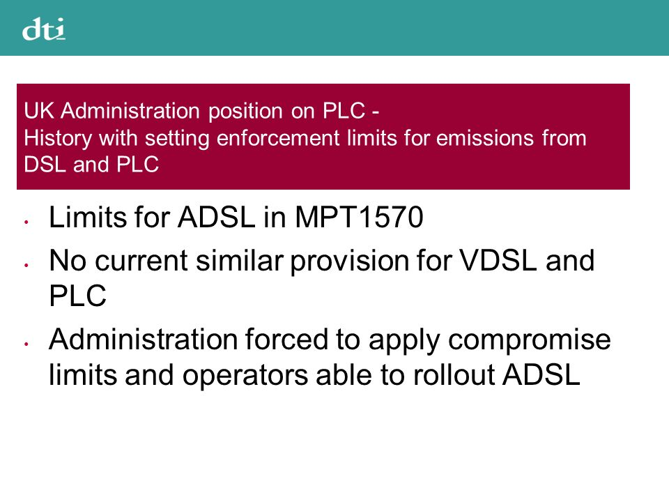 UK Administration position on PLC - History with setting enforcement limits for emissions from DSL and PLC Limits for ADSL in MPT1570 No current similar provision for VDSL and PLC Administration forced to apply compromise limits and operators able to rollout ADSL
